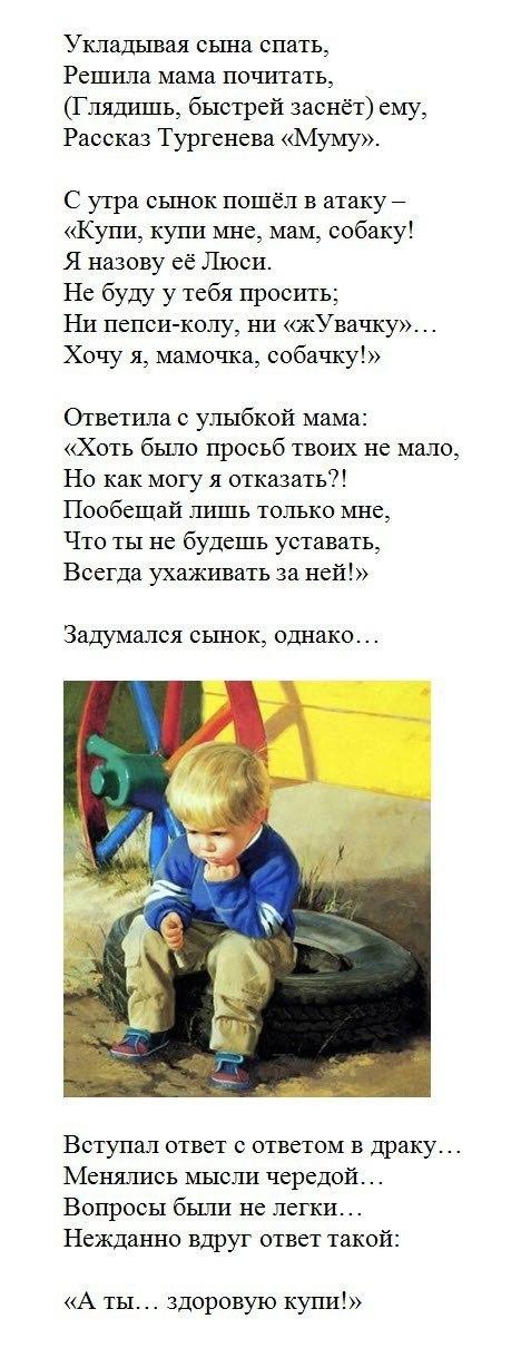[b]Мыслитель[/b]  [img=left]http://www.litprichal.ru/upload/109/8568d7883d3b7f23aa01731b293c1aca.jpg[/img] Укладывая сына спать,   Решила мама почитать,   (Глядишь, быстрей заснёт) ему,   Рассказ Тургенева «Муму».    С утра сынок пошёл в атаку –   «Купи, купи мне, мам, собаку!   Я назову её Люси.   Не буду у тебя просить;   Ни пепси-колу, ни «жУвачку»…   Хочу я, мамочка, собачку!»    Ответила с улыбкой мама:   «Хоть от тебя и просьб немало,   Ну, как могу я отказать?!   Но обещать лишь должен мне,   Что ты не будешь уставать --   Всегда ухаживать за ней!»    Задумался сынок, однако…   Вступал ответ с ответом в драку…   Менялись мысли чередой…   Вопросы были не легки…    Нежданно вдруг ответ такой:   «А ты… здоровую купи!»